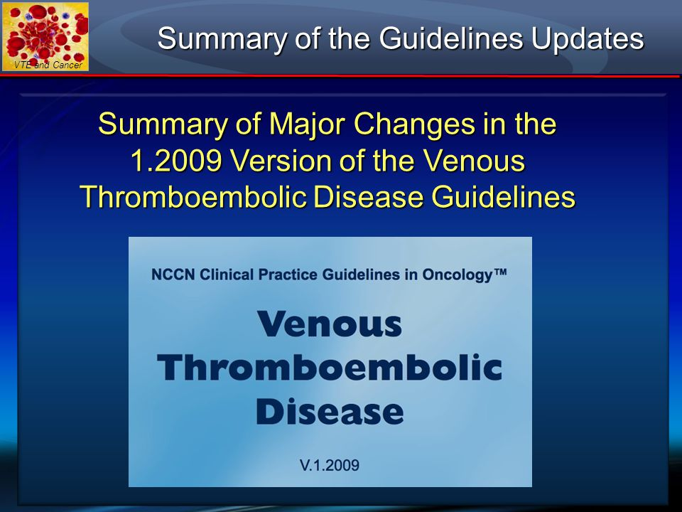 VTE and Cancer Summary of the Guidelines Updates Summary of Major Changes in the 1.2009 Version of the Venous Thromboembolic Disease Guidelines