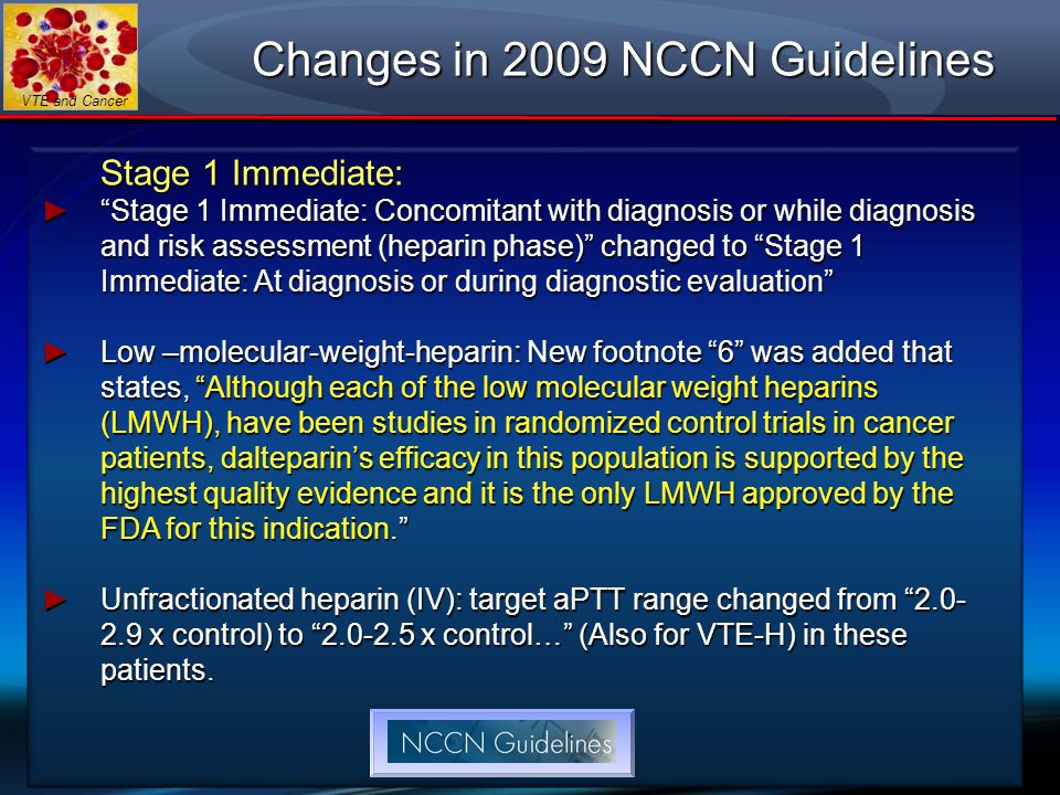 "VTE and Cancer Changes in 2009 NCCN Guidelines Stage 1 Immediate: ► ""Stage 1 Immediate: Concomitant with diagnosis or while diagnosis and risk assessm"