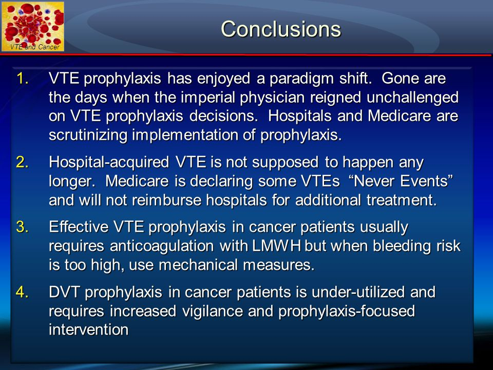 VTE and Cancer Conclusions 1.VTE prophylaxis has enjoyed a paradigm shift. Gone are the days when the imperial physician reigned unchallenged on VTE p