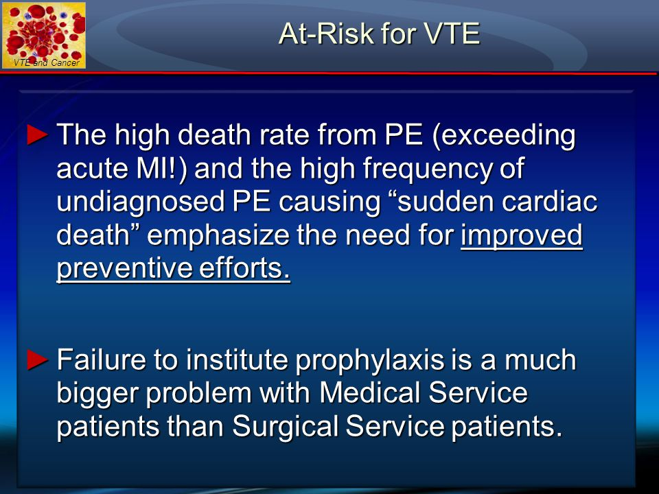 VTE and Cancer ►Two quality improvement initiatives show that among at-risk-for-VTE Medical Service patients, Medical Oncology patients are the least likely group to receive VTE prophylaxis.