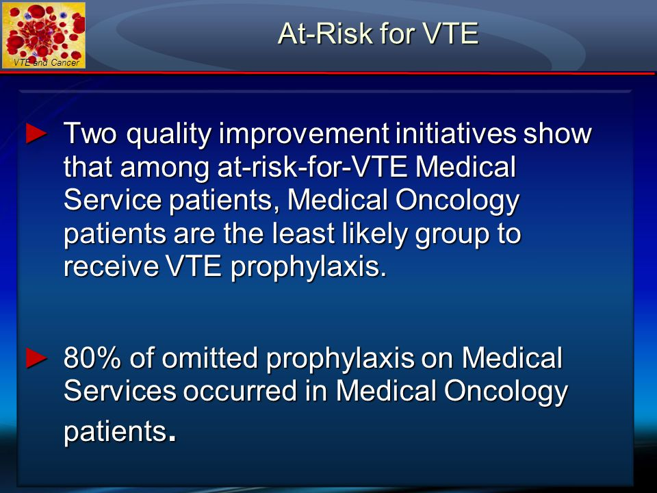 VTE and Cancer ►Two quality improvement initiatives show that among at-risk-for-VTE Medical Service patients, Medical Oncology patients are the least