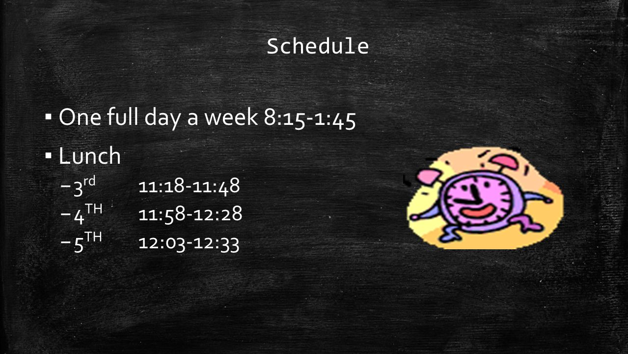 Schedule ▪ One full day a week 8:15-1:45 ▪ Lunch – 3 rd 11:18-11:48 – 4 TH 11:58-12:28 – 5 TH 12:03-12:33