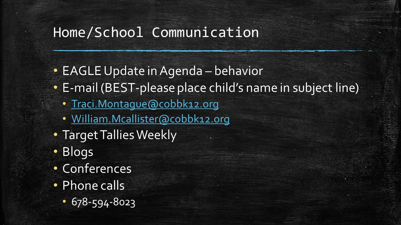 Home/School Communication EAGLE Update in Agenda – behavior E-mail (BEST-please place child's name in subject line) Traci.Montague@cobbk12.org William.Mcallister@cobbk12.org Target Tallies Weekly Blogs Conferences Phone calls 678-594-8023