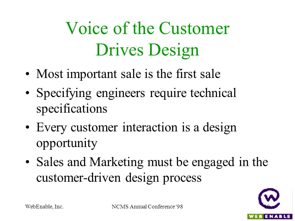 WebEnable, Inc.NCMS Annual Conference '9810 Voice of the Customer Drives Design Most important sale is the first sale Specifying engineers require tec