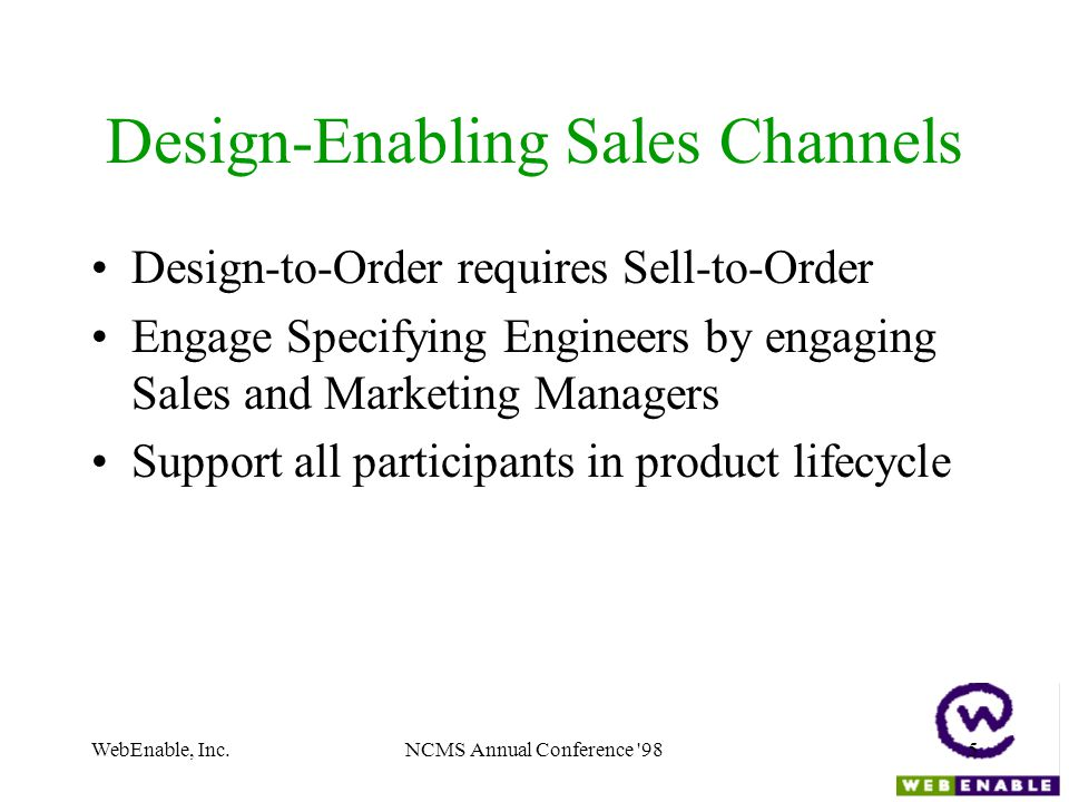 WebEnable, Inc.NCMS Annual Conference 985 Design-Enabling Sales Channels Design-to-Order requires Sell-to-Order Engage Specifying Engineers by engaging Sales and Marketing Managers Support all participants in product lifecycle