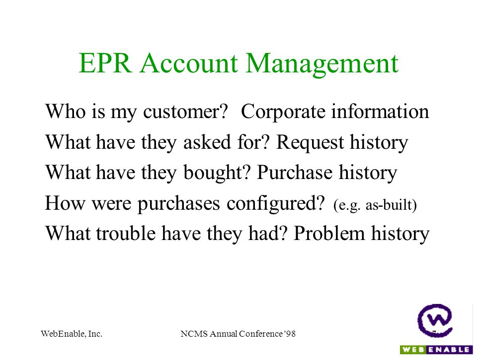 WebEnable, Inc.NCMS Annual Conference '987 EPR Account Management Who is my customer? Corporate information What have they asked for? Request history
