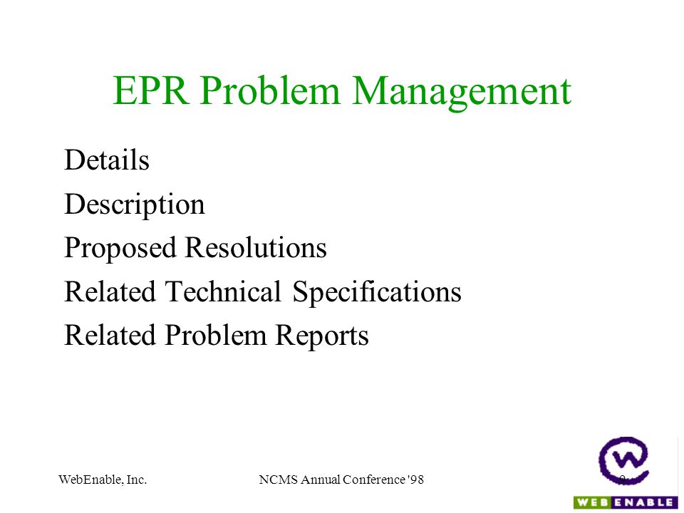 WebEnable, Inc.NCMS Annual Conference 989 EPR Problem Management Details Description Proposed Resolutions Related Technical Specifications Related Problem Reports
