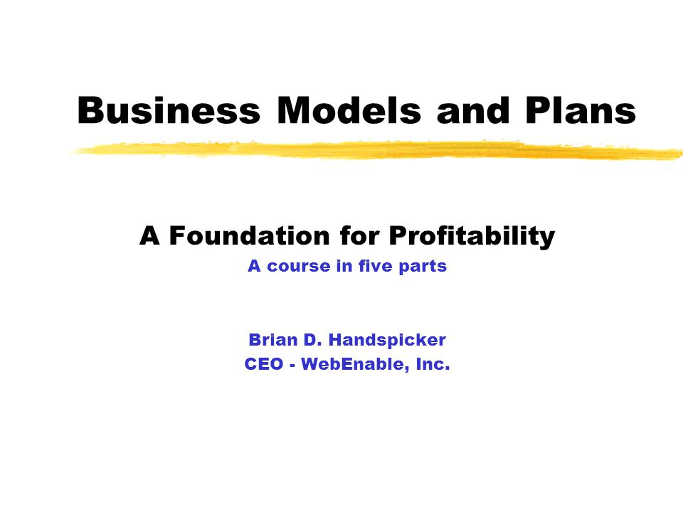 Business Models and Plans A Foundation for Profitability A course in five parts Brian D.