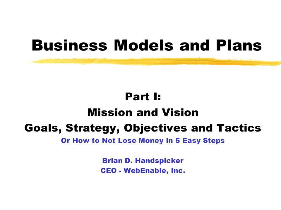Business Models and Plans Part I: Mission and Vision Goals, Strategy, Objectives and Tactics Or How to Not Lose Money in 5 Easy Steps Brian D.
