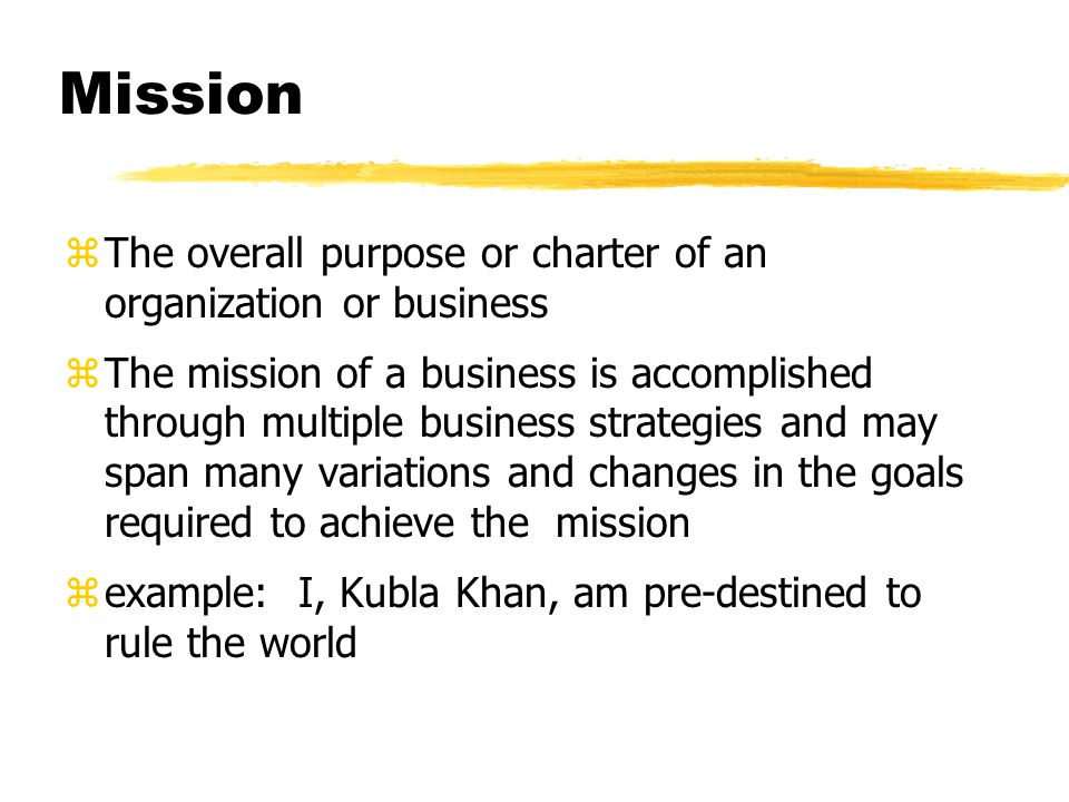 Mission zThe overall purpose or charter of an organization or business zThe mission of a business is accomplished through multiple business strategies and may span many variations and changes in the goals required to achieve the mission zexample: I, Kubla Khan, am pre-destined to rule the world