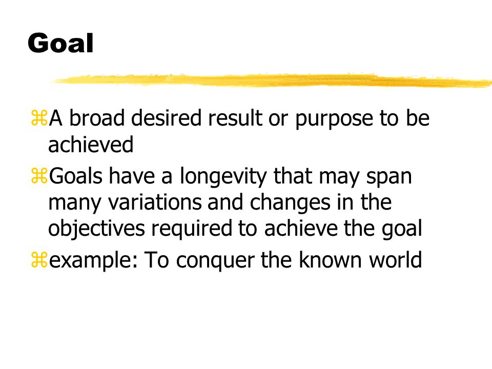 Goal zA broad desired result or purpose to be achieved zGoals have a longevity that may span many variations and changes in the objectives required to achieve the goal zexample: To conquer the known world