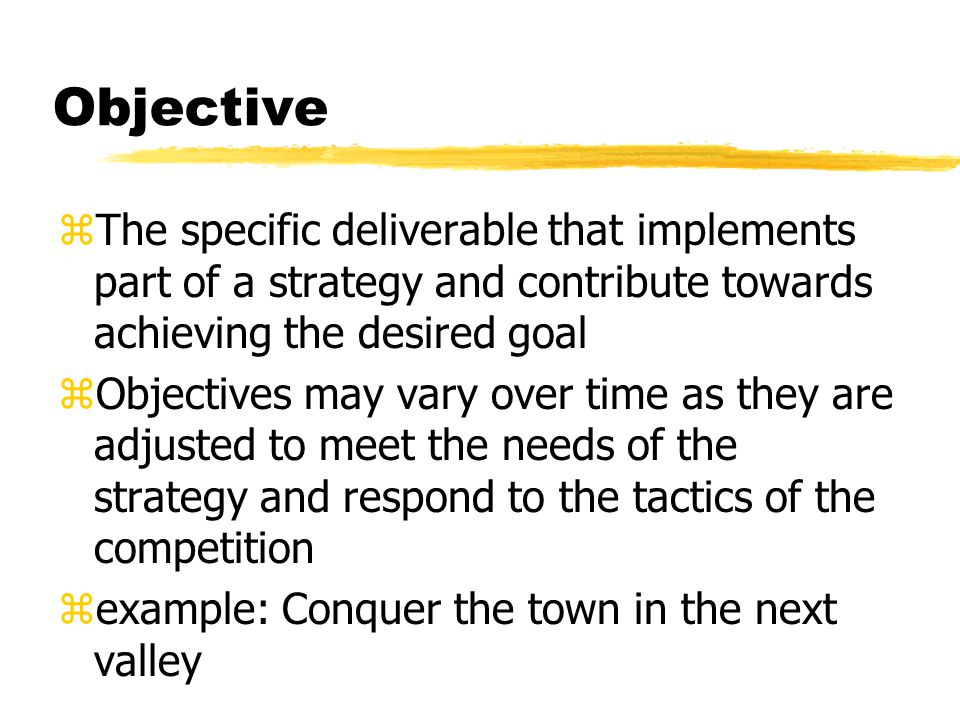 Objective zThe specific deliverable that implements part of a strategy and contribute towards achieving the desired goal zObjectives may vary over time as they are adjusted to meet the needs of the strategy and respond to the tactics of the competition zexample: Conquer the town in the next valley