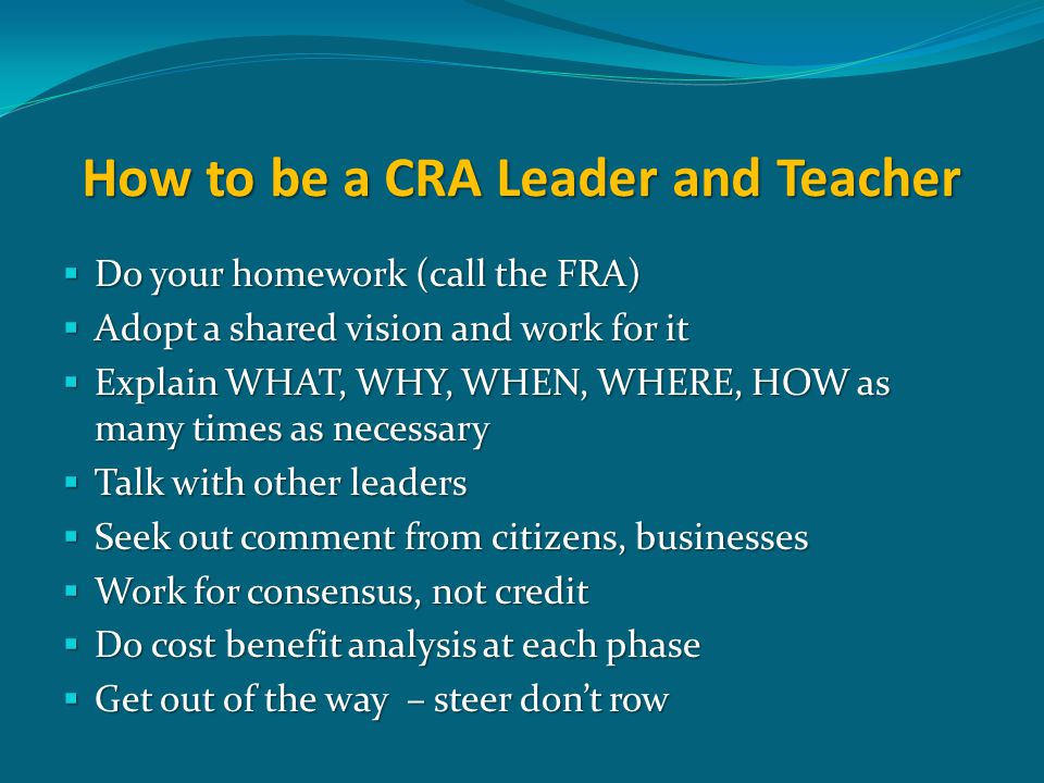 How to be a CRA Leader and Teacher  Do your homework (call the FRA)  Adopt a shared vision and work for it  Explain WHAT, WHY, WHEN, WHERE, HOW as many times as necessary  Talk with other leaders  Seek out comment from citizens, businesses  Work for consensus, not credit  Do cost benefit analysis at each phase  Get out of the way – steer don't row