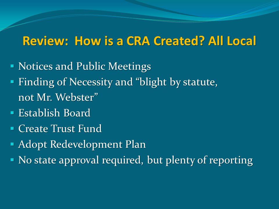 "Review: How is a CRA Created? All Local  Notices and Public Meetings  Finding of Necessity and ""blight by statute, not Mr. Webster""  Establish Boar"