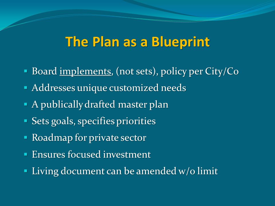 The Plan as a Blueprint  Board implements, (not sets), policy per City/Co  Addresses unique customized needs  A publically drafted master plan  Sets goals, specifies priorities  Roadmap for private sector  Ensures focused investment  Living document can be amended w/o limit