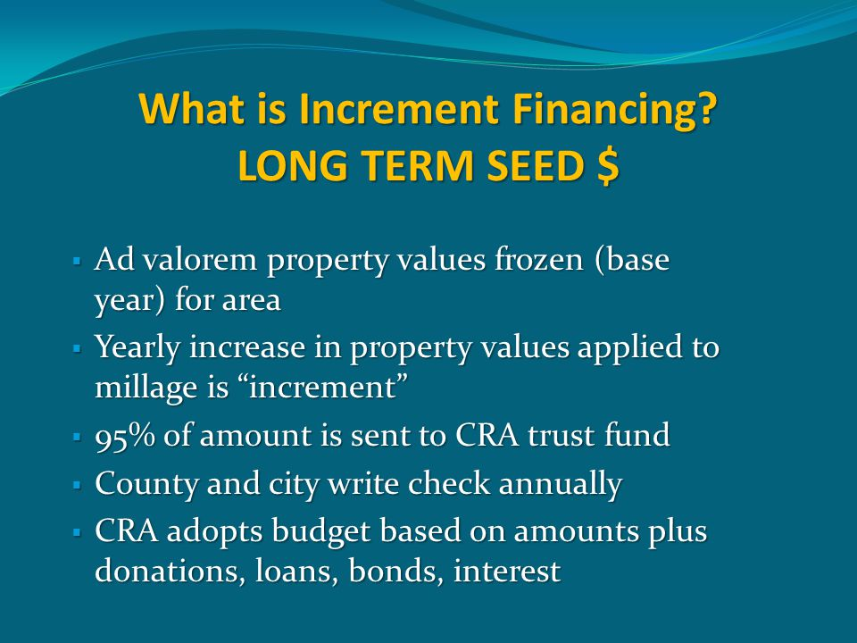 What is Increment Financing? LONG TERM SEED $  Ad valorem property values frozen (base year) for area  Yearly increase in property values applied to