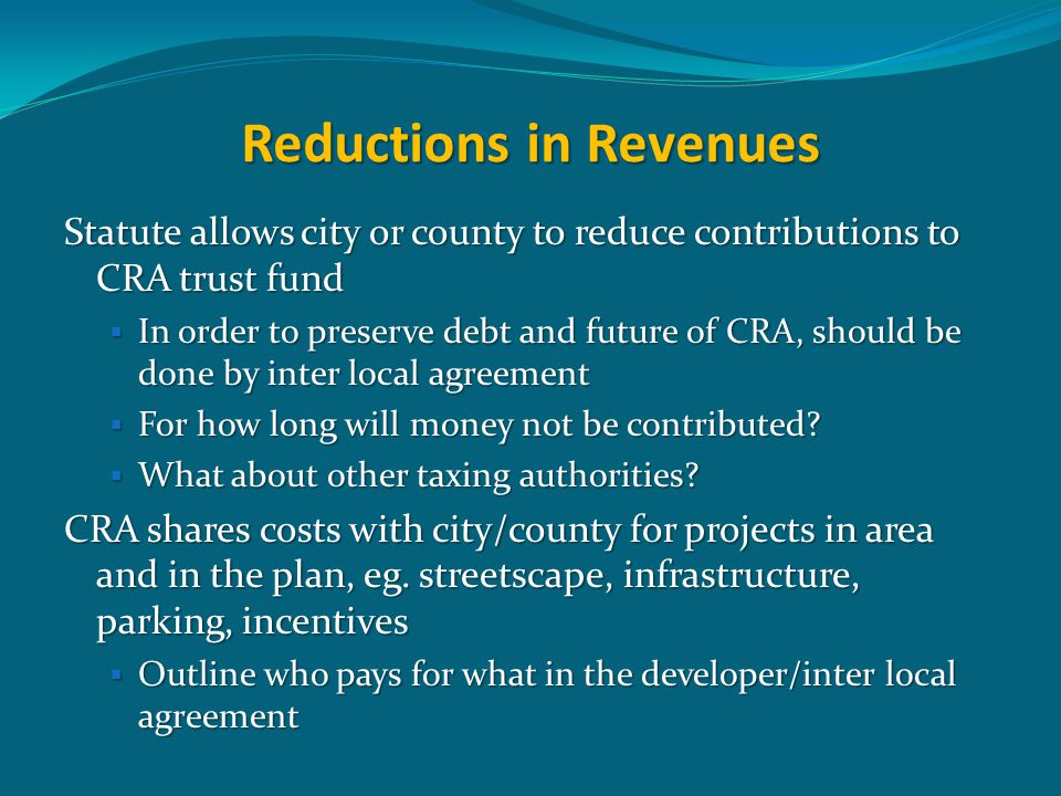 Reductions in Revenues Statute allows city or county to reduce contributions to CRA trust fund  In order to preserve debt and future of CRA, should be done by inter local agreement  For how long will money not be contributed.