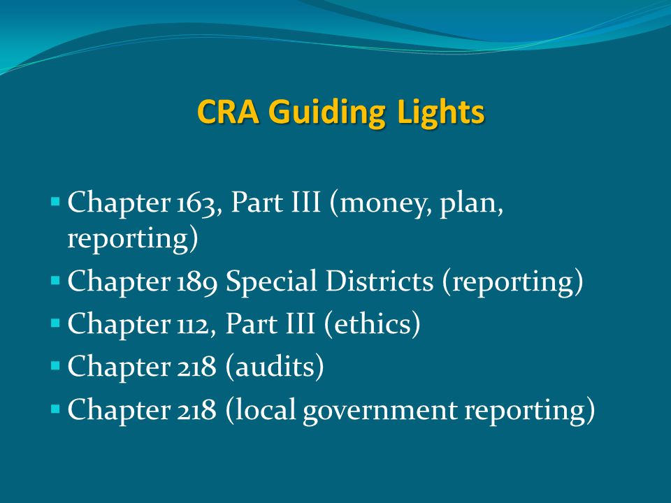 CRA Guiding Lights  Chapter 163, Part III (money, plan, reporting)  Chapter 189 Special Districts (reporting)  Chapter 112, Part III (ethics)  Cha