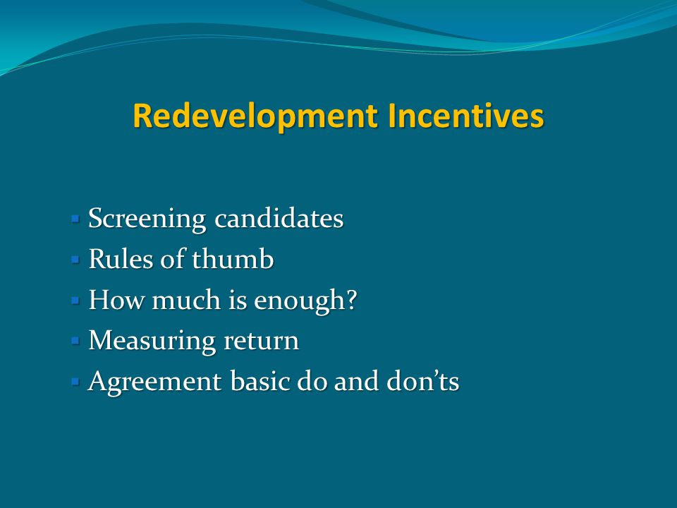 Redevelopment Incentives  Screening candidates  Rules of thumb  How much is enough?  Measuring return  Agreement basic do and don'ts