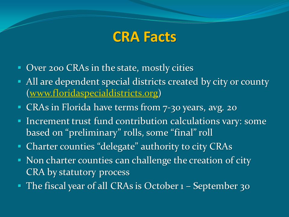CRA Facts  Over 200 CRAs in the state, mostly cities  All are dependent special districts created by city or county (www.floridaspecialdistricts.org) www.floridaspecialdistricts.org  CRAs in Florida have terms from 7-30 years, avg.
