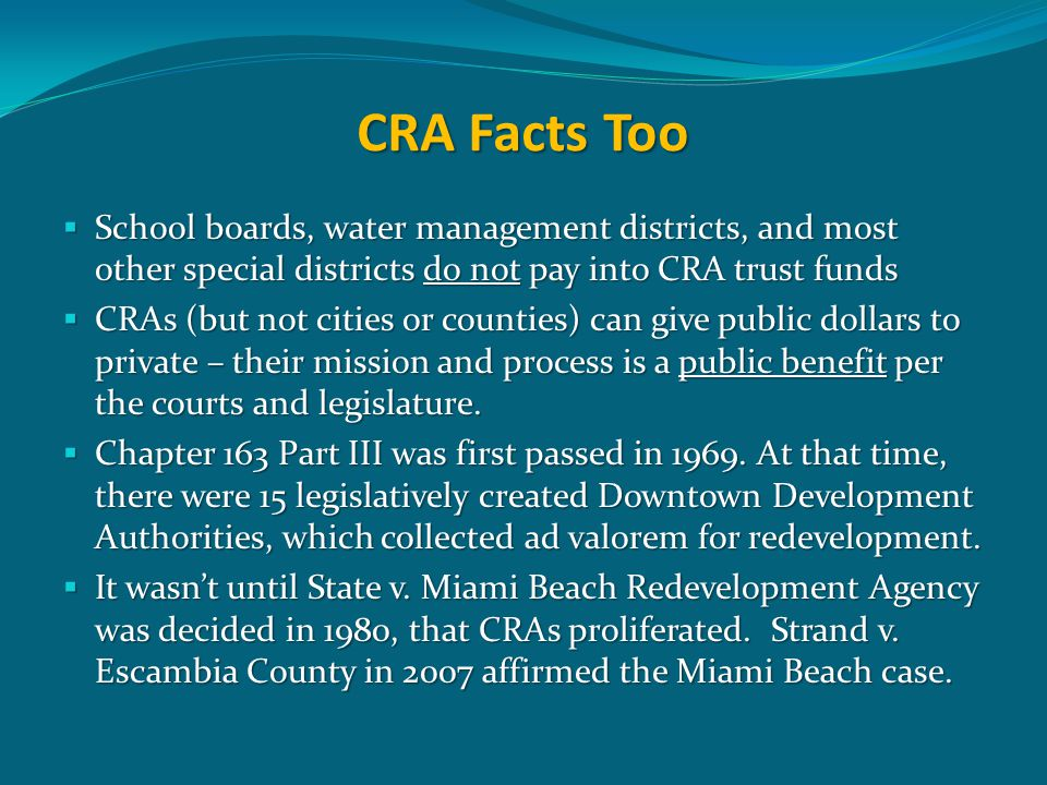 CRA Facts Too  School boards, water management districts, and most other special districts do not pay into CRA trust funds  CRAs (but not cities or counties) can give public dollars to private – their mission and process is a public benefit per the courts and legislature.