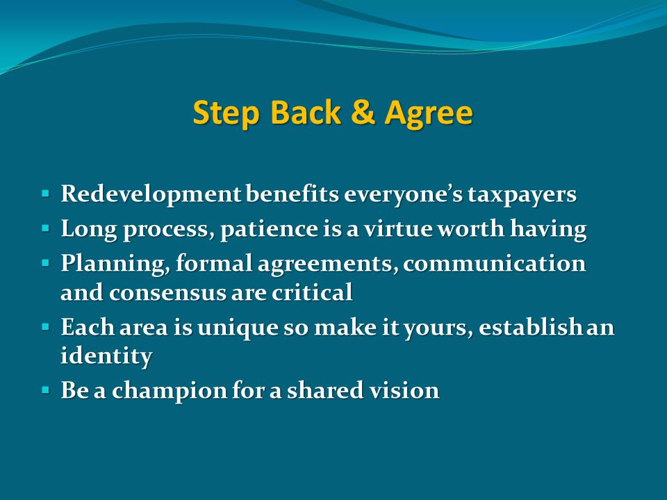 Step Back & Agree  Redevelopment benefits everyone's taxpayers  Long process, patience is a virtue worth having  Planning, formal agreements, communication and consensus are critical  Each area is unique so make it yours, establish an identity  Be a champion for a shared vision