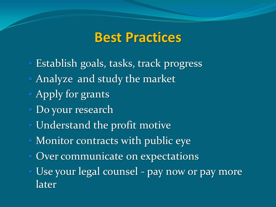 Best Practices  Establish goals, tasks, track progress  Analyze and study the market  Apply for grants  Do your research  Understand the profit m