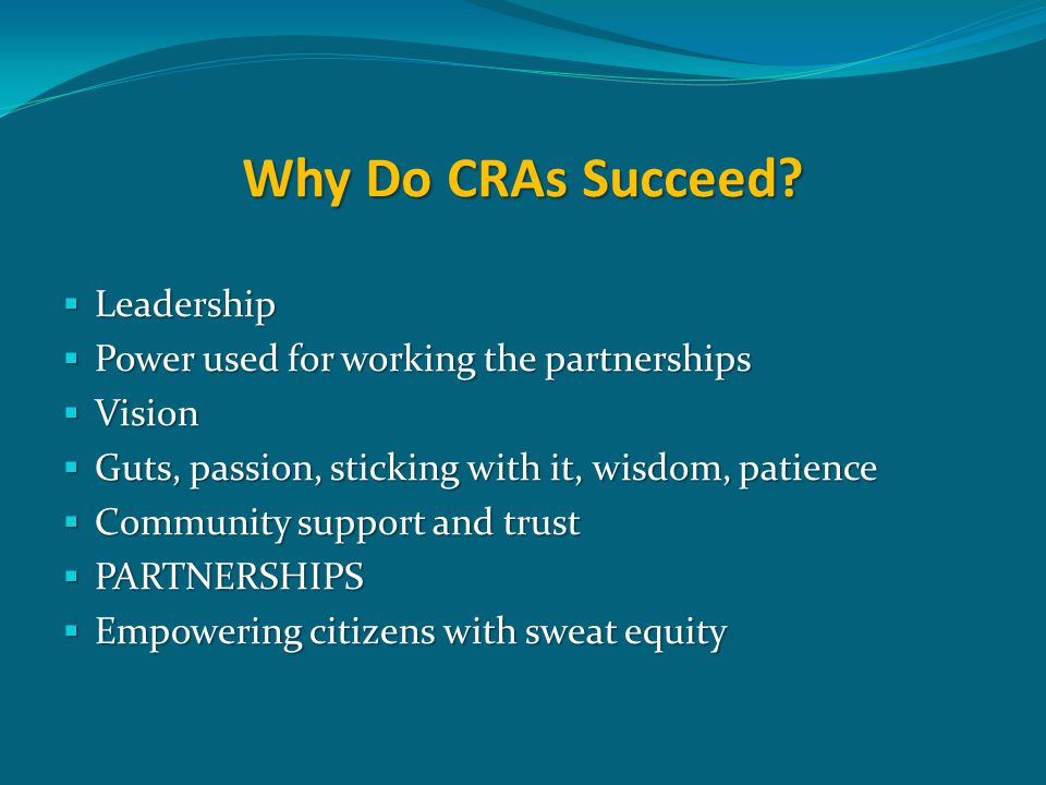 Why Do CRAs Succeed?  Leadership  Power used for working the partnerships  Vision  Guts, passion, sticking with it, wisdom, patience  Community s