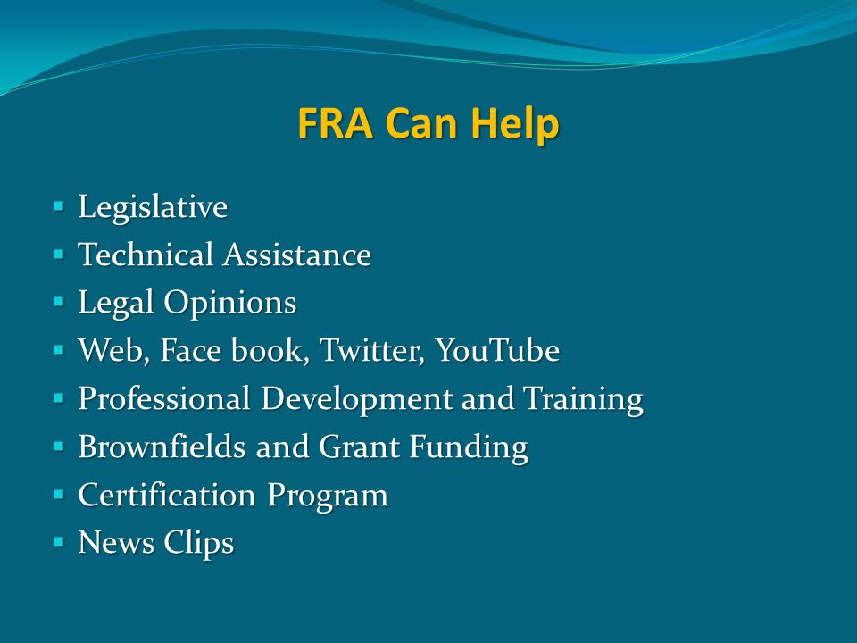 FRA Can Help  Legislative  Technical Assistance  Legal Opinions  Web, Face book, Twitter, YouTube  Professional Development and Training  Brownfields and Grant Funding  Certification Program  News Clips
