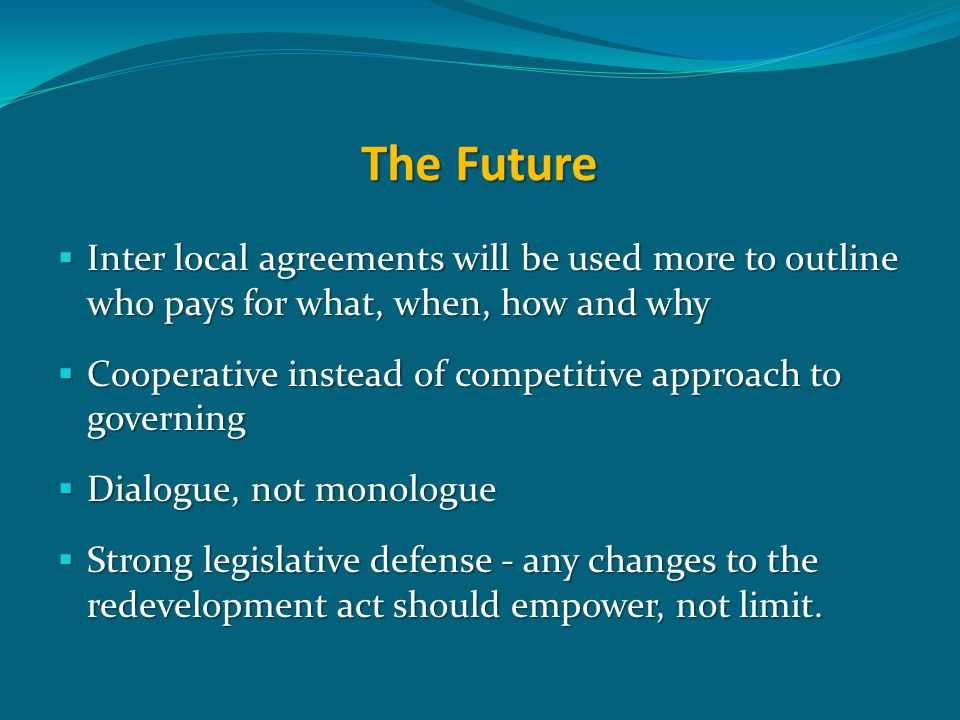 The Future  Inter local agreements will be used more to outline who pays for what, when, how and why  Cooperative instead of competitive approach to governing  Dialogue, not monologue  Strong legislative defense - any changes to the redevelopment act should empower, not limit.