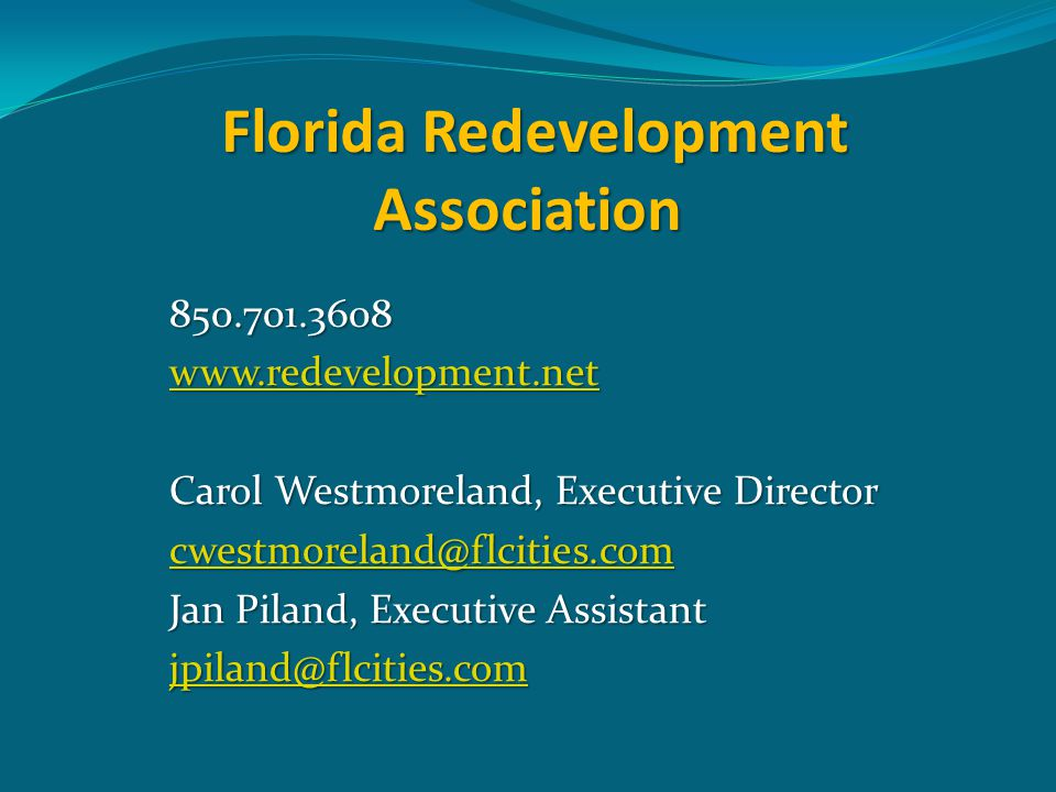 Florida Redevelopment Association 850.701.3608 www.redevelopment.net Carol Westmoreland, Executive Director cwestmoreland@flcities.com Jan Piland, Executive Assistant jpiland@flcities.com