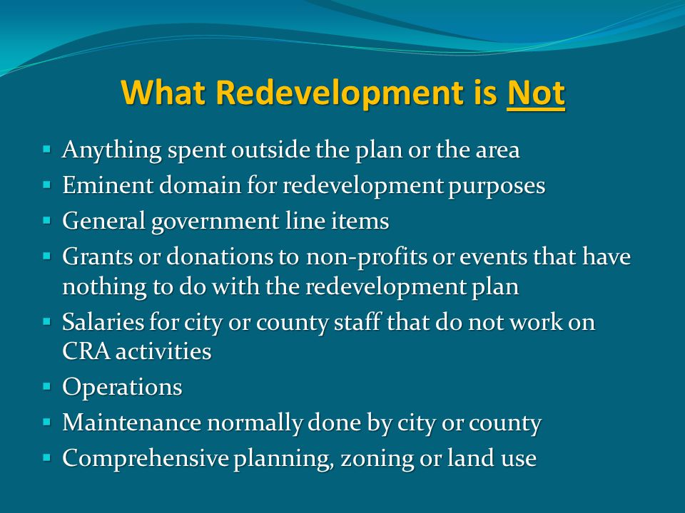 What Redevelopment is Not  Anything spent outside the plan or the area  Eminent domain for redevelopment purposes  General government line items  Grants or donations to non-profits or events that have nothing to do with the redevelopment plan  Salaries for city or county staff that do not work on CRA activities  Operations  Maintenance normally done by city or county  Comprehensive planning, zoning or land use