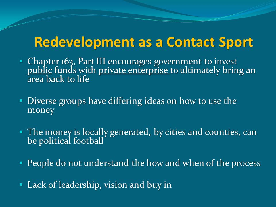 Redevelopment as a Contact Sport  Chapter 163, Part III encourages government to invest public funds with private enterprise to ultimately bring an area back to life  Diverse groups have differing ideas on how to use the money  The money is locally generated, by cities and counties, can be political football  People do not understand the how and when of the process  Lack of leadership, vision and buy in