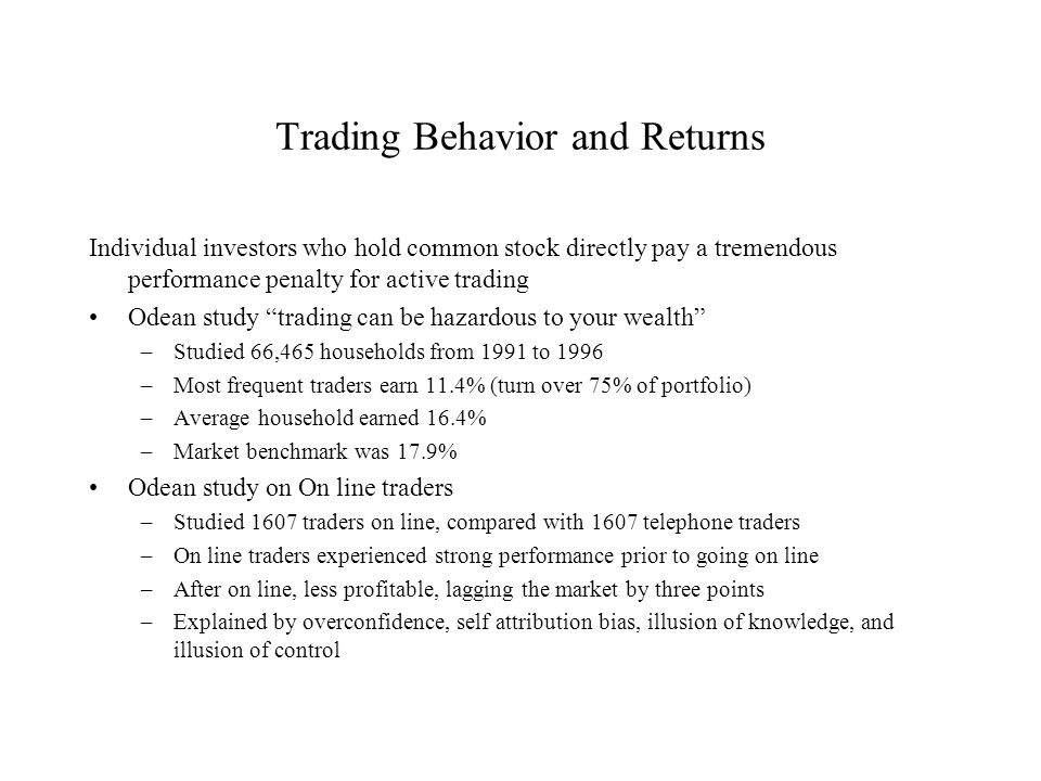 Trading Behavior and Returns Individual investors who hold common stock directly pay a tremendous performance penalty for active trading Odean study ""