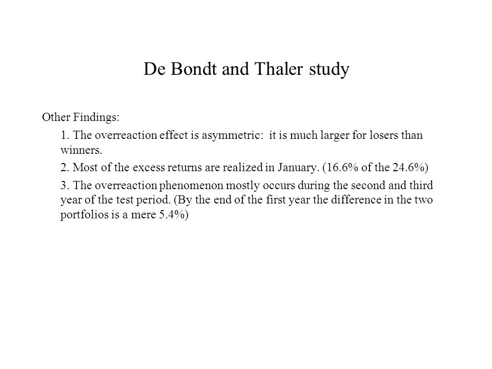 De Bondt and Thaler study Other Findings: 1. The overreaction effect is asymmetric: it is much larger for losers than winners. 2. Most of the excess r