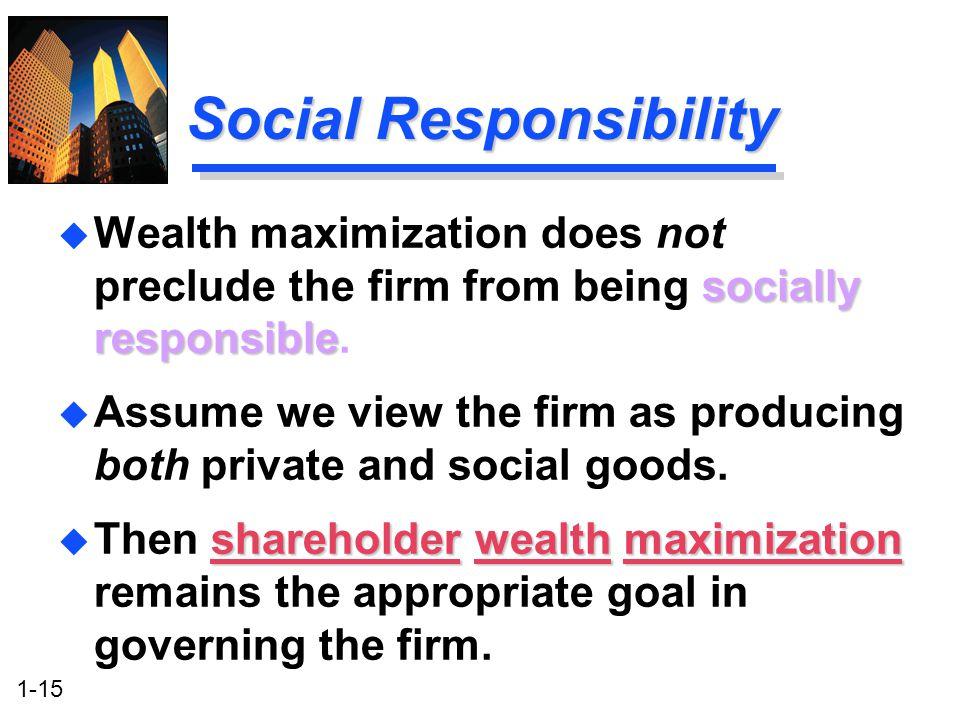 1-15 Social Responsibility socially responsible u Wealth maximization does not preclude the firm from being socially responsible. u Assume we view the