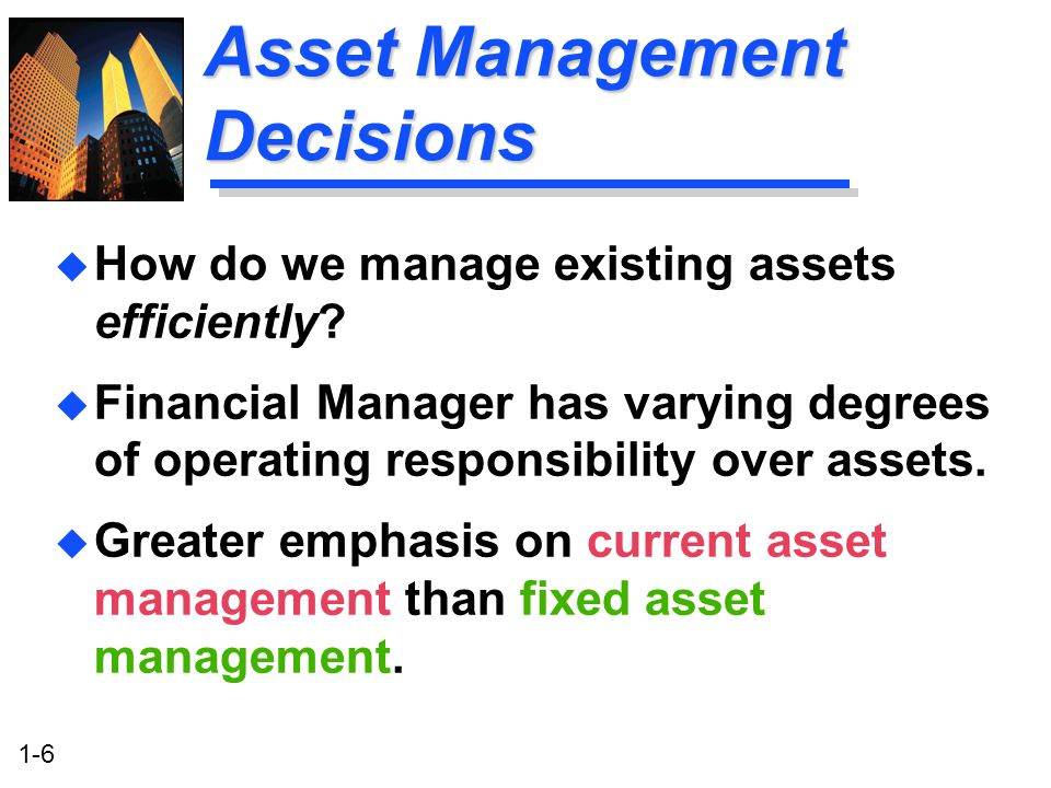 1-6 Asset Management Decisions u How do we manage existing assets efficiently.