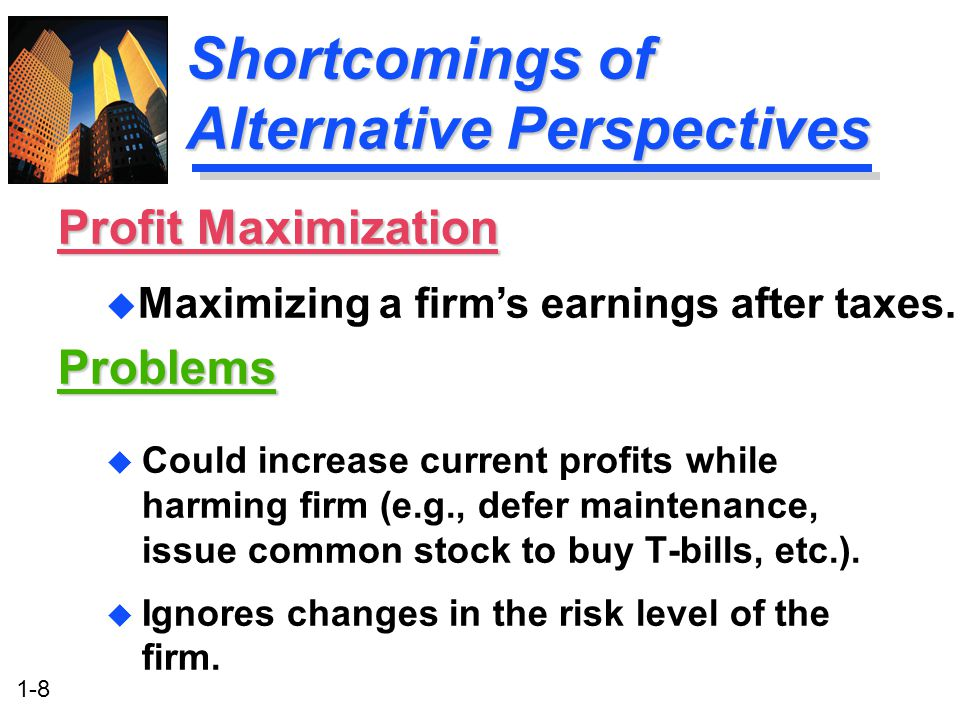 1-8 Shortcomings of Alternative Perspectives u Could increase current profits while harming firm (e.g., defer maintenance, issue common stock to buy T