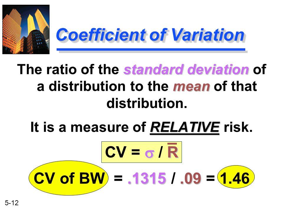 5-12 Coefficient of Variation standard deviation mean The ratio of the standard deviation of a distribution to the mean of that distribution. RELATIVE