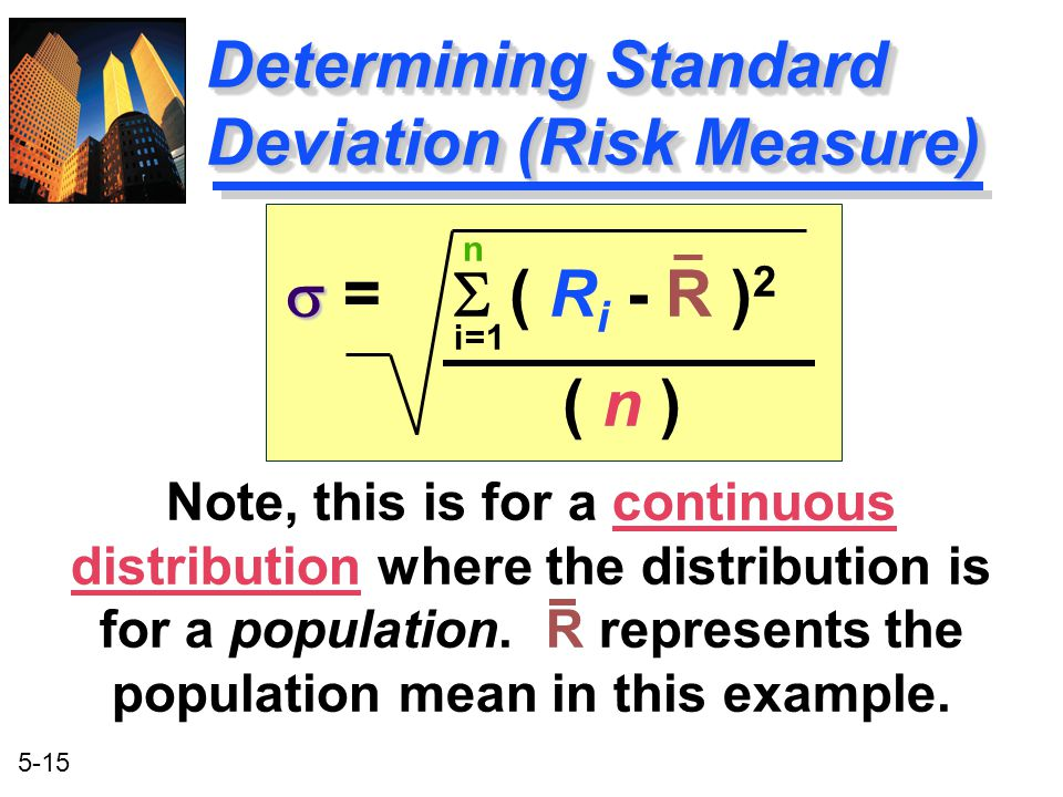 5-15 Determining Standard Deviation (Risk Measure) n i=1   =  ( R i - R ) 2 ( n ) Note, this is for a continuous distribution where the distributio