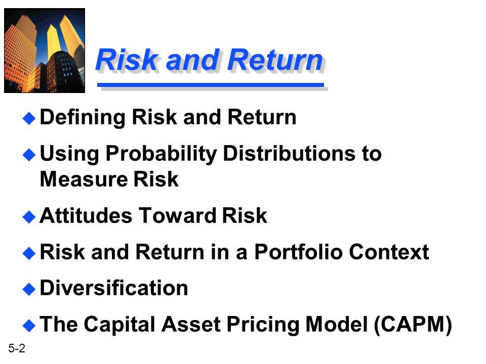 5-2 Risk and Return u Defining Risk and Return u Using Probability Distributions to Measure Risk u Attitudes Toward Risk u Risk and Return in a Portfo