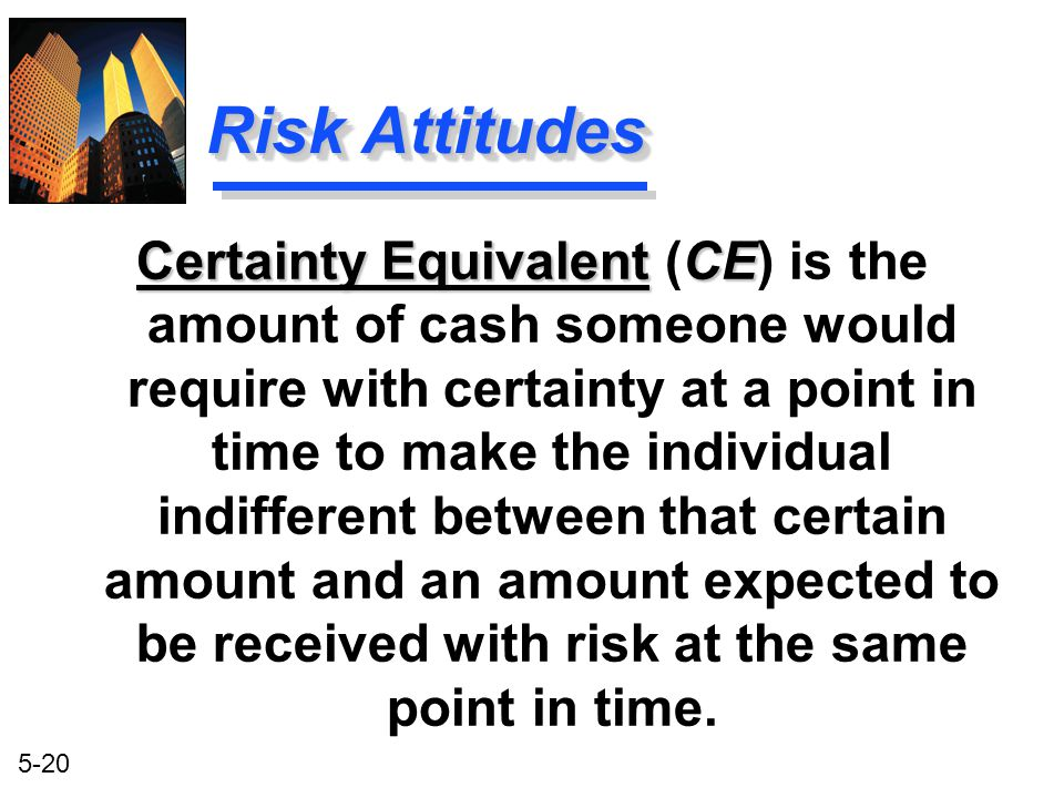 5-20 Certainty Equivalent CE Certainty Equivalent (CE) is the amount of cash someone would require with certainty at a point in time to make the indiv