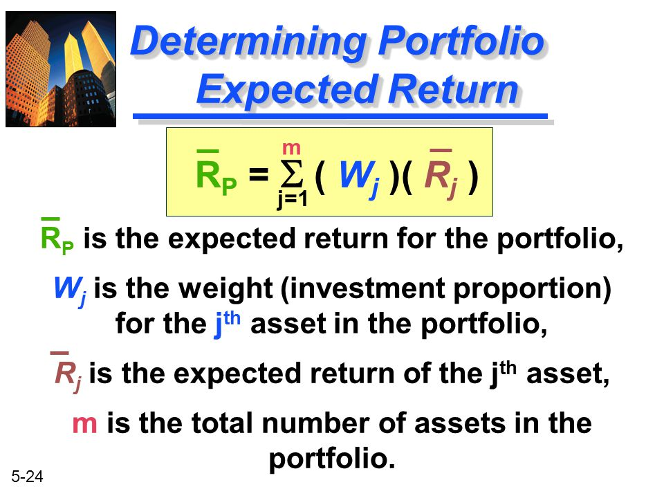 5-24 R P =  ( W j )( R j ) R P is the expected return for the portfolio, W j is the weight (investment proportion) for the j th asset in the portfoli