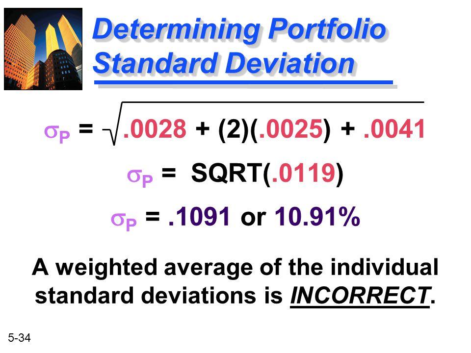 5-34 Determining Portfolio Standard Deviation  P =.0028 + (2)(.0025) +.0041  P = SQRT(.0119)  P =.1091 or 10.91% A weighted average of the individu