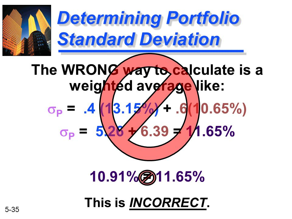 5-35 Determining Portfolio Standard Deviation The WRONG way to calculate is a weighted average like:  P =.4 (13.15%) +.6(10.65%)  P = 5.26 + 6.39 =