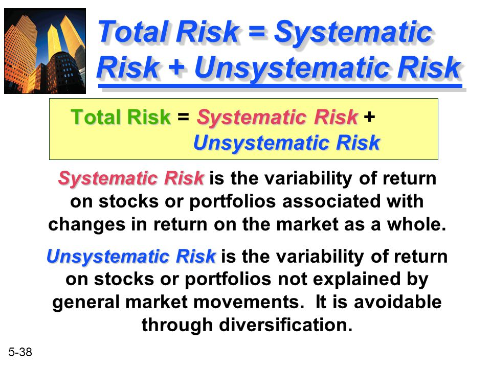 5-38 Systematic Risk Systematic Risk is the variability of return on stocks or portfolios associated with changes in return on the market as a whole.