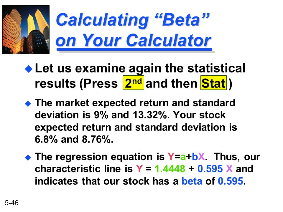 """5-46 Calculating """"Beta"""" on Your Calculator u Let us examine again the statistical results (Press 2 nd and then Stat ) u The market expected return and"""