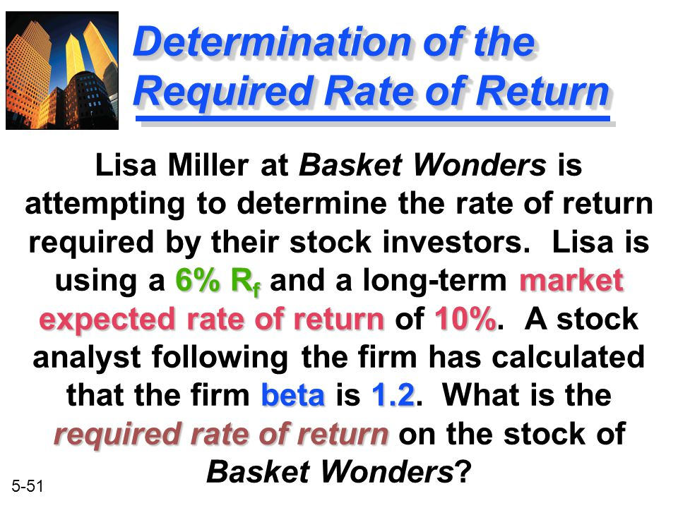 5-51 6% R f market expected rate of return 10% beta1.2 required rate of return Lisa Miller at Basket Wonders is attempting to determine the rate of re