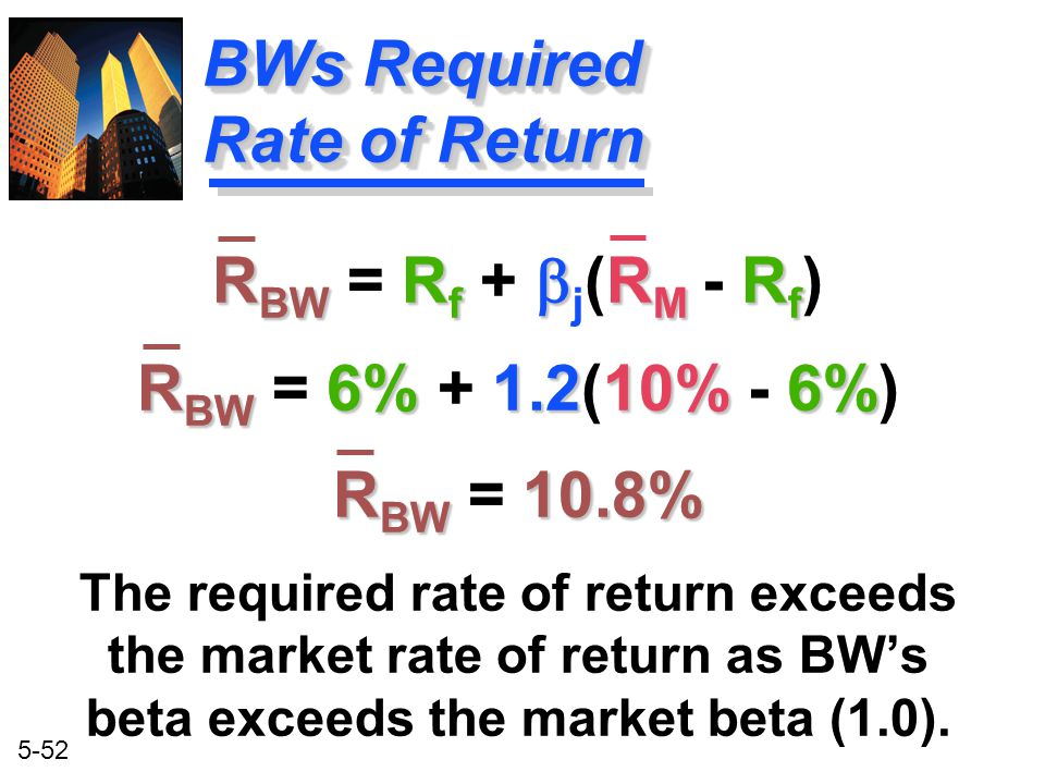 5-52 R BW R f  R M R f R BW = R f +  j (R M - R f ) R BW 6%1.210%6% R BW = 6% + 1.2(10% - 6%) R BW 10.8% R BW = 10.8% The required rate of return ex