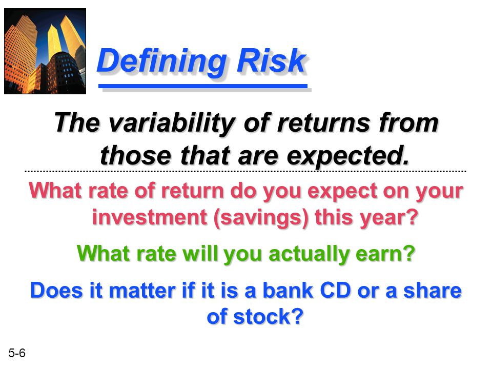 5-6 Defining Risk What rate of return do you expect on your investment (savings) this year? What rate will you actually earn? Does it matter if it is